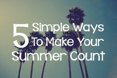 5 Simple Ways to Make Your Summer Count - Lies Young Women BelieveLies Young Women Believe