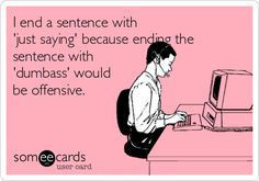 "I end a sentence with ""just saying"" because ending the sentence with ""dumbass"" would be offensive.  ecard"