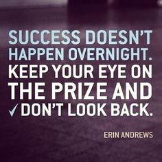 """""""Success doesn't happen overnight. Keep your eye on the prize and don't look back."""" - Erin Andrews http://fitgum.net"""