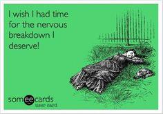 I wish i had time for the nervous breakdown i deserve!