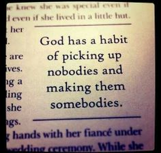 God can... nobodies into somebodies