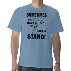 Sometimes You Have To Take A Stand! Shirts