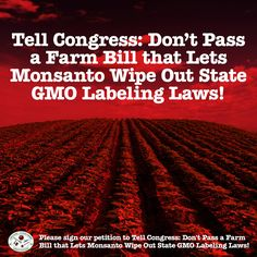 You have a right to know if your food has been Genetically Engineered! Tell Congress: Don't Pass a Farm Bill that Lets Monsanto Wipe Out State GMO Labeling Laws!