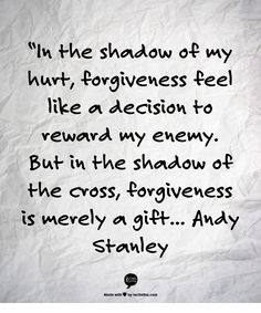 """In the shadow of my hurt, forgiveness feel like a decision to reward my enemy. But in the shadow of the cross, forgiveness is merely a gift...  Andy Stanley"
