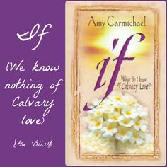 If {08/2013} Amy Carmichael's thoughts on what it means to know Calvary Love.