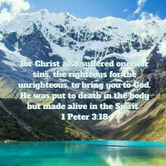 For Christ also suffered once for sins, the righteous for the unrighteous, to bring you to God. He was put to death in the body but made alive in the Spirit. 1 Peter 3:18