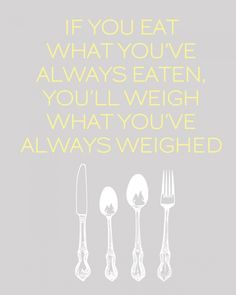 Reminder to self: If you eat what you've always eaten, you'll weigh what you've always weighed.