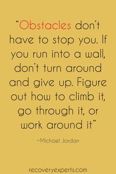 "Motivational Quote: ""Obstacles don't have to stop you. If you run into a wall, don't turn around  and give up. Figure out how to climb it, go through it, or work around it""-Michael Jordan  Please Follow: https://www.pinterest.com/recoveryexpert"