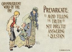 Prevaricate (pruh•VEHR•ik•ayt) Intransitive verb: -To avoid telling the truth by not directly answering a question. -To speak or act in an evasive way. -To stray from or evade the truth; equivocate.
