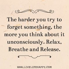"""""""The harder you try to forget something, the more you think about it unconsciously. Relax, breathe and release. The Words, Words Quotes, Me Quotes, Yoga Quotes, Random Quotes, Motivational Quotes, Great Quotes, Quotes To Live By, Live Life Happy"""