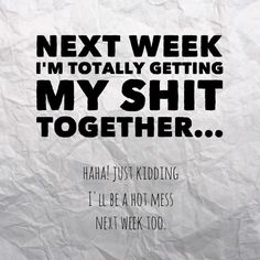 Next week I'm totally getting my shit together....um no!