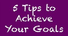 Learn 5 Easy Tips to Achieve Your Goals in Business and Life.