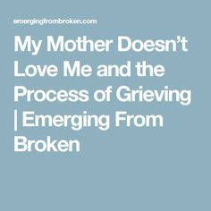 My Mother Doesn't Love Me and the Process of Grieving      Emerging From Broken