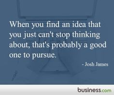 "Business.com's quote of the day: ""When you find an idea that you just can't stop thinking about, that's probably a good one to pursue."" -Josh James s is the Founder and CEO of Domo. He was also the CEO and co-founder of Omniture from inception to IPO."