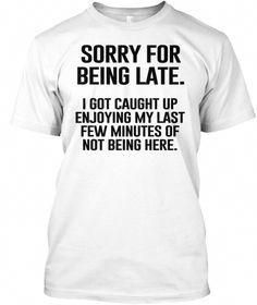 Sorry For Being Late I Got Caught Up Enjoying My Last Few Minutes Of Not Being Here White T-Shirt Front Ladies -shirt T-shirt Vintage DIY t-shirt Fashion Refashion Outfit Fashion for Men Fashion for Women Style for Men Style for Women