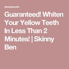Guaranteed! Whiten Your Yellow Teeth In Less Than 2 Minutes!   Skinny Ben