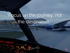 Focus on the journey, not the destination.