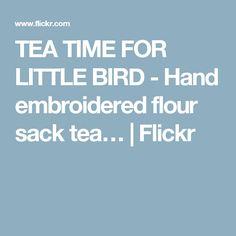 TEA TIME FOR LITTLE BIRD - Hand embroidered flour sack tea… | Flickr