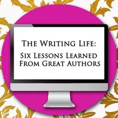 The Writing Life: Six Lessons Learned From Great Authors
