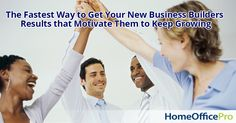 The Fastest Way to Get Your New Business Builders Results that Motivate Them to Keep Growing