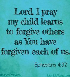 Prayers for our children. Lord, I pray my child learns to forgive others as you have forgiven each of us - Ephesians Prayer For Our Children, Prayer For My Son, Prayer For Mothers, Prayer For Family, Parents Prayer, Prayer Scriptures, Bible Verses, Mom Prayers, Prayers For Kids