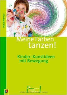 Meine Farben tanzen!: Kinder-Kunstideen mit Bewegung Mus-e Edition - Künstler für Kinder: Amazon.de: Viola Werner: Bücher