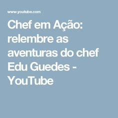 Chef em Ação: relembre as aventuras do chef Edu Guedes - YouTube
