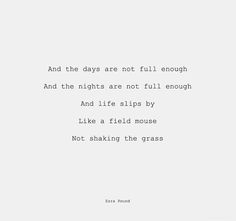 And the days are not full enough. And the nights are not full enough. And life slips by. Like a field mouse not shaking the grass.  - Ezra Pound