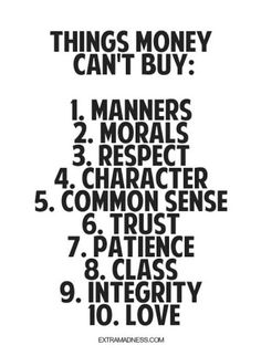 Things money can't buy: Manners, Morals, Respect, Character, Common Sense, Trust, Patience, Class, Integrity and Love!