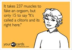 """It takes 237 muscles to fake an orgasm, but only 15 to say """"It's called a clitoris and it's right here."""""""