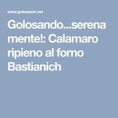 Golosando...serenamente!: Calamaro ripieno al forno Bastianich