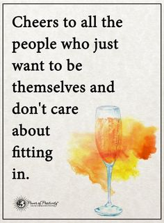 Cheers to all the people who just want to be themselves and don't care about fitting in.  #powerofpositivity #positivewords  #positivethinking #inspirationalquote #motivationalquotes #quote