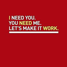 I need You, you need me, Let's make it work...