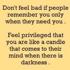 Don't feel bad if people remember you only when they need you. Feel privileged that you are like a candle that comes to their mind when there is darkness.
