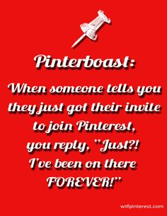 "Pinterboast:   When someone tells you they just got their invite to join Pinterest, you reply, ""Just?! I've been on there FOREVER!"" (by WTFPinterest.com)"