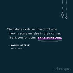 """""""Sometimes kids just need to know there is someone else in their corner. Thank you for being that someone."""" - Danny Steele, Principal Teacher Quotes, Education Quotes, Someone Elses, Need To Know, Schools, Career, Teaching, Craft, Kids"""