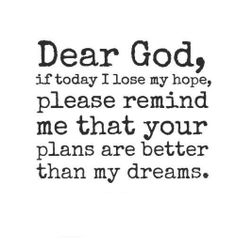 Dear God, if today I lose my hope, please remind me that your plans are better than my dreams. The best collection of quotes and sayings for every situation in life. Great Quotes, Quotes To Live By, Inspirational Quotes, Motivational, Uplifting Quotes, Positive Quotes, The Words, Bible Quotes, Me Quotes