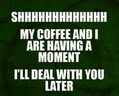 Shh. My coffee and I are having a moment.