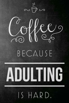 Coffee. Because Adulting is hard. Coffee humor