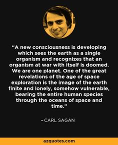 A new consciousness is developing which sees the earth as a single organism and recognizes that an organism at war with itself is doomed. We are one planet. One of the great revelations of the age of space exploration is the image of the earth finite and lonely, somehow vulnerable, bearing the entire human species through the oceans of space and time. - Carl Sagan