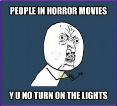 Duh people in horror movies! Creepy stuff can't surprise u if he lights r on!!!