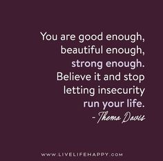 You are good enough, smart enough, beautiful enough, strong enough. Believe it and stop letting insecurity run your life.