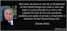 Além disso, do ponto de vista da Lei fundamental do Nam-Myoho-Rengue-Kyo, pode-se dizer que todos os sutras,incluindo-se os vinte e oito capítulos do Sutra de Lótus,são grandiosas parábolas para ajudar as pessoas a compreender o Gohonzon de Nam-Myoho-Rengue-Kyo. (Daisaku Ikeda)