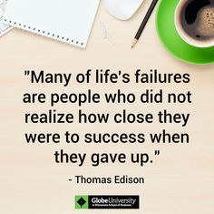 Many of life's failures are people who did not realize how close they were to success when they gave up. - Thomas Edison
