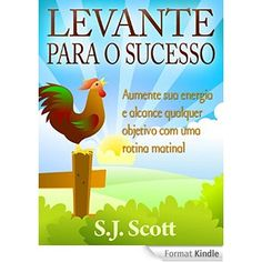 Levante Para O Sucesso: Aumente Sua Energia E Alcance Objetivos Com Uma Rotina Matinal | by S.j. Scott