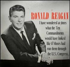 """RONALD REAGAN ~ """"I have wondered at times what the Ten Commandments would have looked like if Moses had run them through the U.S. Congress."""""""