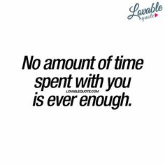 Love & Soulmate Quotes :'No amount of time spent with you is ever enough.' Cute quote about being in lov… Cute Love Quotes, Love Quotes For Him, Quotes About The One, True Love, Soul Mate Love, Boyfriend Quotes, Couple Quotes, Romantic Quotes, Crush Quotes