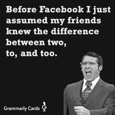 Before Facebook I just assumed my friends knew the difference between two, to and too.