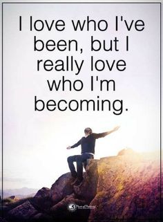 Quotes I love who I have been, but I really love who I am becoming.