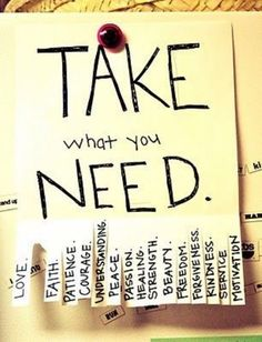 Take what you need : love, faith, patience courage, understanding, peace, passion, healing, strength, beauty, freedom, forgiveness, kindness, service, motivation.